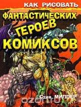 КАК РИСОВАТЬ ФАНТАСТИЧЕСКИХ ГЕРОЕВ КОМИКСОВ