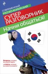 Починайте спілкування! Сучасний російсько-корейський суперразговорнік