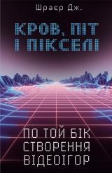 Книга на украинском языке «Кров, піт і пікселі. По той бік створення відеоігор»