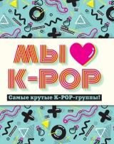 Ми любимо K-POP: Найкрутіші K-POP-групи! Неофіційний фанбук